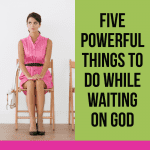5 Powerful Things to Do While Waiting on God 1